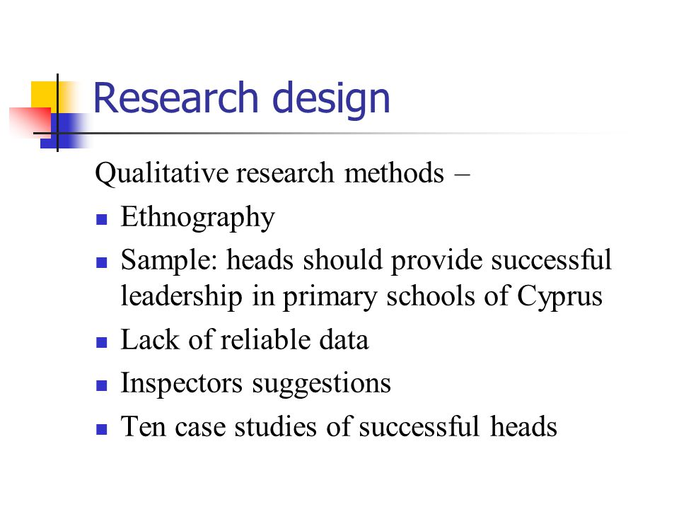 Research design Qualitative research methods – Ethnography Sample: heads should provide successful leadership in primary schools of Cyprus Lack of reliable data Inspectors suggestions Ten case studies of successful heads