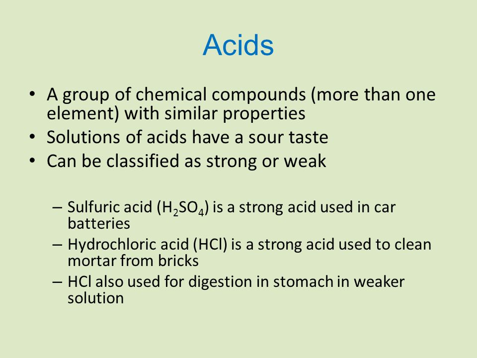 Acids A group of chemical compounds (more than one element) with similar properties Solutions of acids have a sour taste Can be classified as strong or weak – Sulfuric acid (H 2 SO 4 ) is a strong acid used in car batteries – Hydrochloric acid (HCl) is a strong acid used to clean mortar from bricks – HCl also used for digestion in stomach in weaker solution