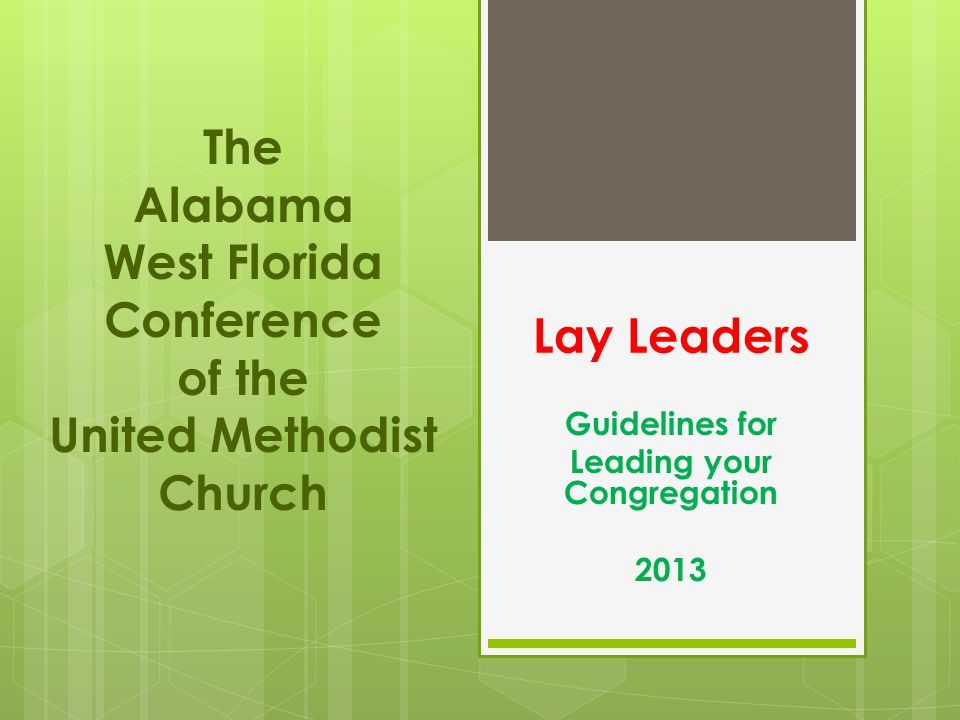 Lay Leaders Guidelines for Leading your Congregation 2013 The Alabama West Florida Conference of the United Methodist Church