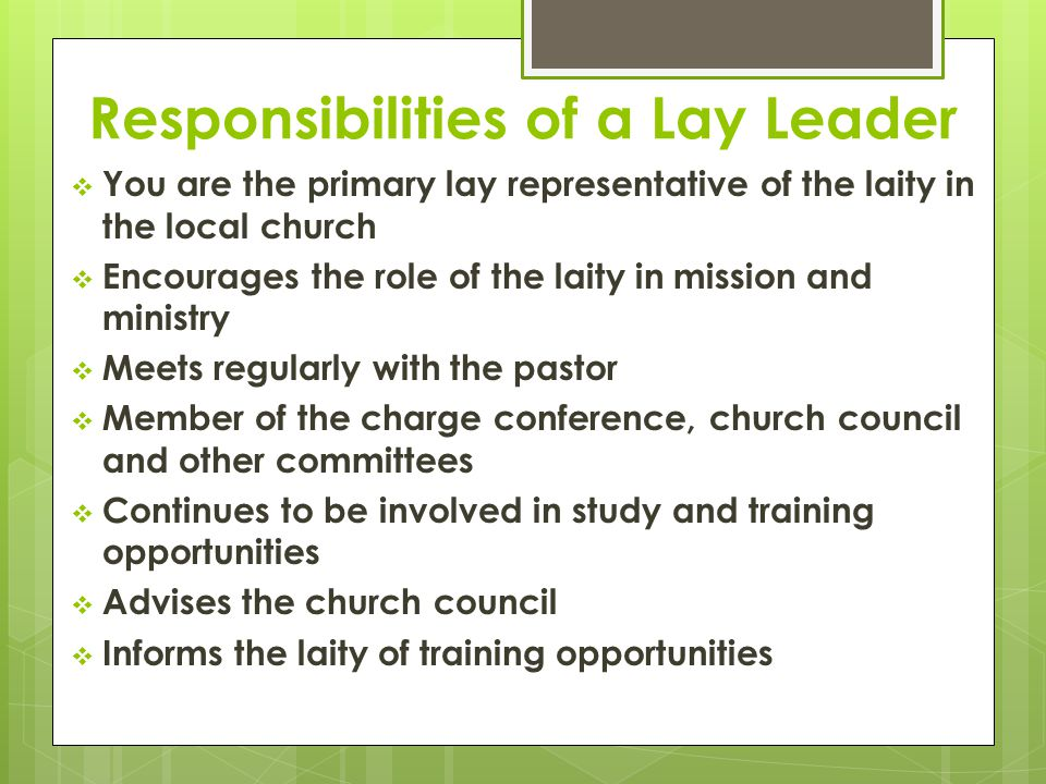 Responsibilities of a Lay Leader  You are the primary lay representative of the laity in the local church  Encourages the role of the laity in mission and ministry  Meets regularly with the pastor  Member of the charge conference, church council and other committees  Continues to be involved in study and training opportunities  Advises the church council  Informs the laity of training opportunities