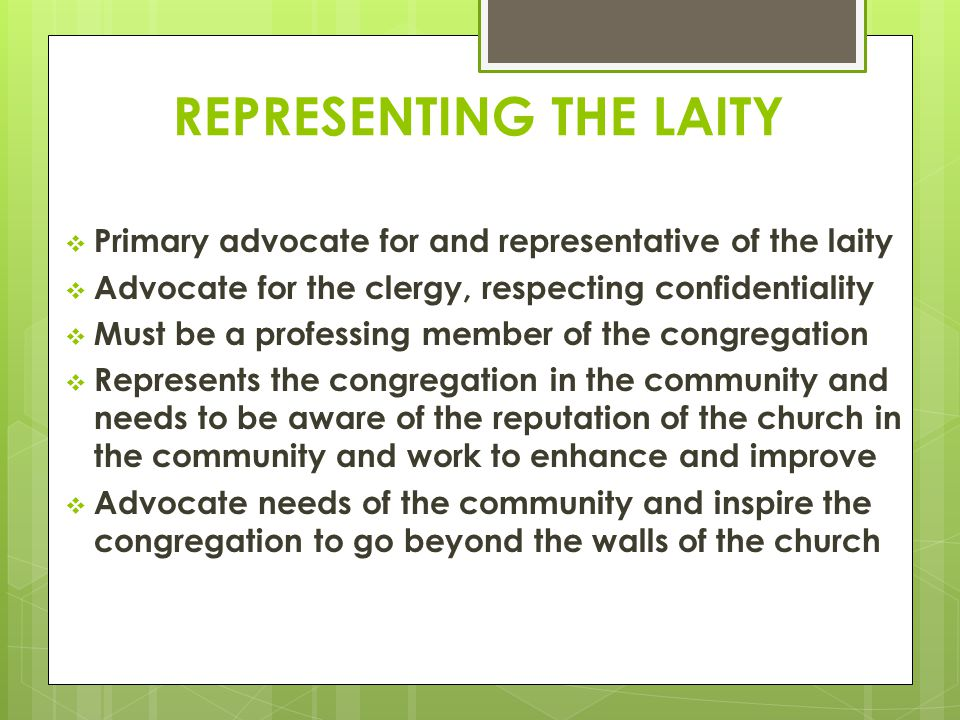 REPRESENTING THE LAITY  Primary advocate for and representative of the laity  Advocate for the clergy, respecting confidentiality  Must be a professing member of the congregation  Represents the congregation in the community and needs to be aware of the reputation of the church in the community and work to enhance and improve  Advocate needs of the community and inspire the congregation to go beyond the walls of the church