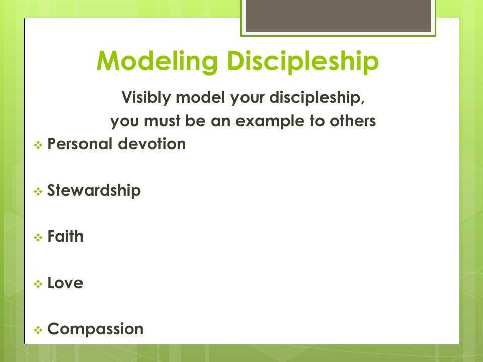 Modeling Discipleship Visibly model your discipleship, you must be an example to others  Personal devotion  Stewardship  Faith  Love  Compassion