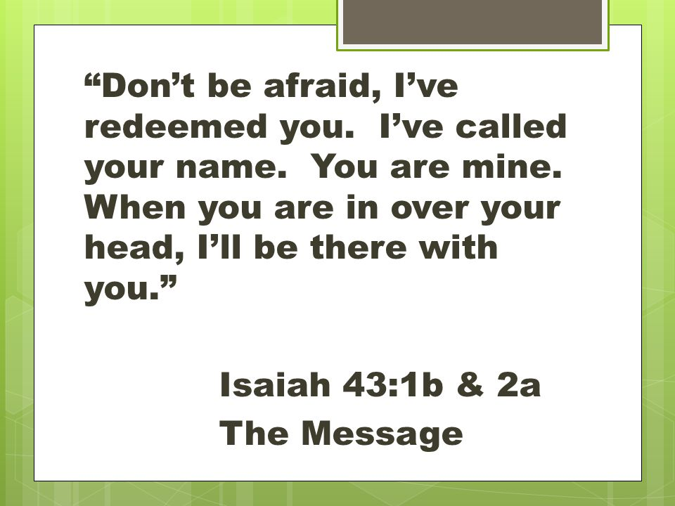 Don't be afraid, I've redeemed you. I've called your name.