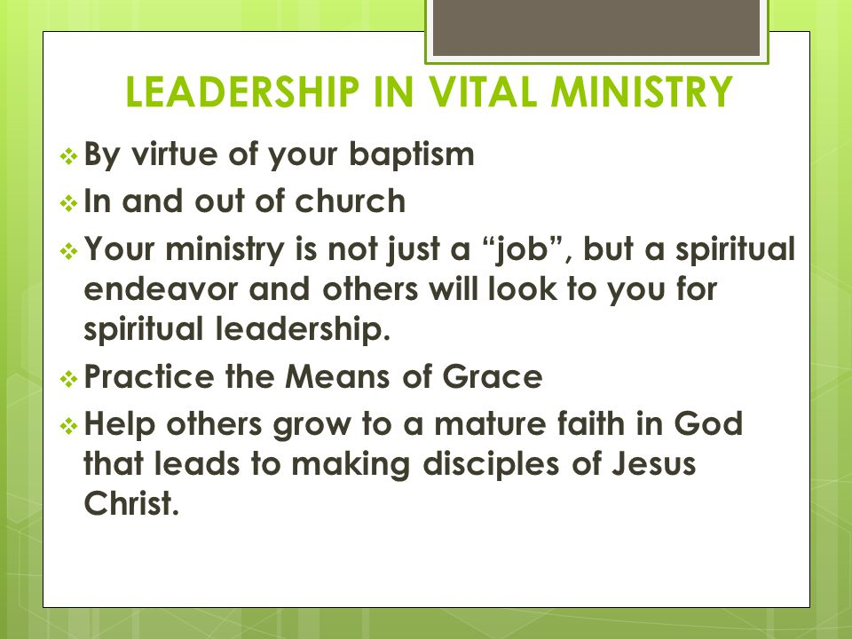 LEADERSHIP IN VITAL MINISTRY  By virtue of your baptism  In and out of church  Your ministry is not just a job , but a spiritual endeavor and others will look to you for spiritual leadership.