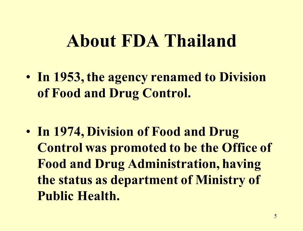 4 About FDA Thailand Consumer protection activities on food and drugs have begun in Thailand since 1909 Established in 1922 as a Narcotic division In 1937, the agency renamed to Food and Drug division