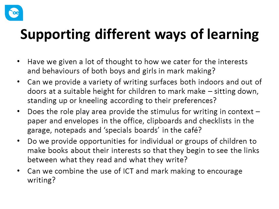 Supporting different ways of learning Have we given a lot of thought to how we cater for the interests and behaviours of both boys and girls in mark making.