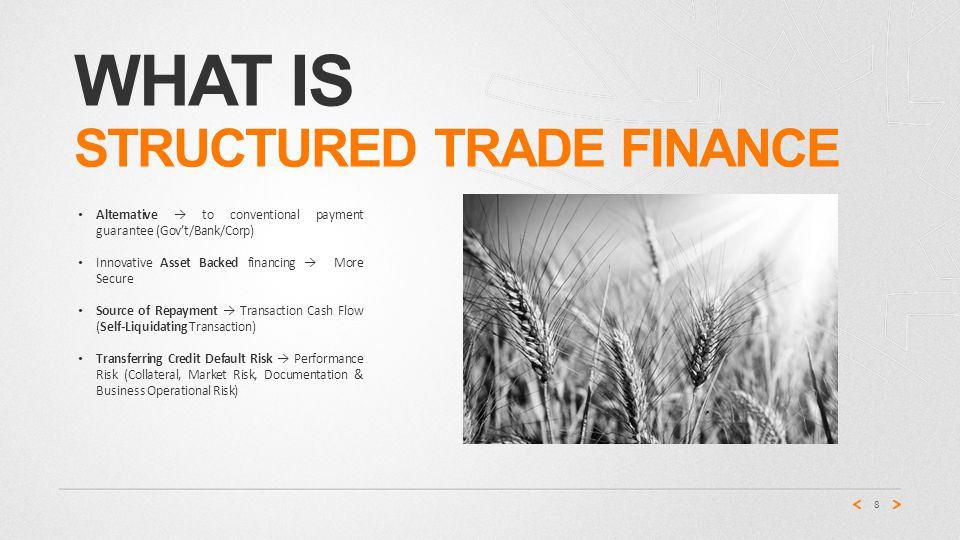 WHAT IS STRUCTURED TRADE FINANCE Alternative → to conventional payment guarantee (Gov't/Bank/Corp) Innovative Asset Backed financing → More Secure Source of Repayment → Transaction Cash Flow (Self-Liquidating Transaction) Transferring Credit Default Risk → Performance Risk (Collateral, Market Risk, Documentation & Business Operational Risk) 8