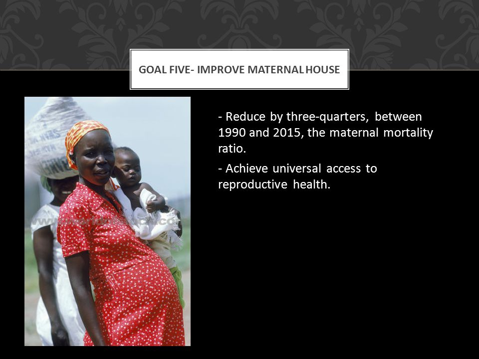 - Reduce by three-quarters, between 1990 and 2015, the maternal mortality ratio.