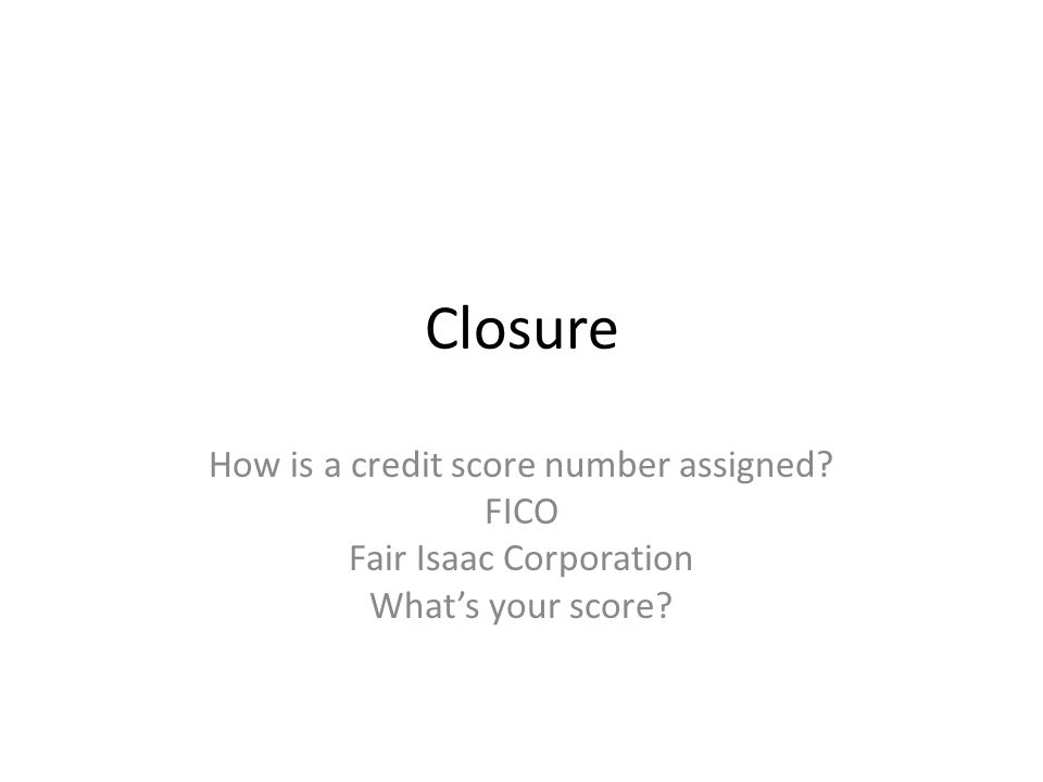 Closure How is a credit score number assigned FICO Fair Isaac Corporation What's your score