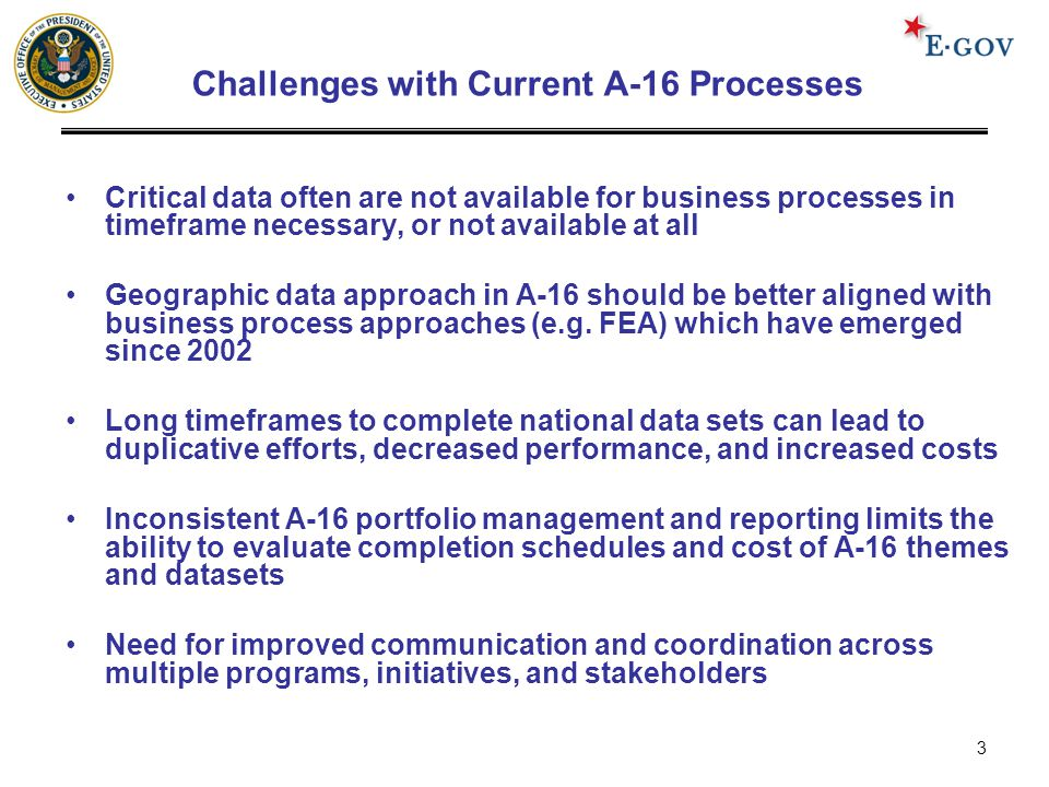 3 Challenges with Current A-16 Processes Critical data often are not available for business processes in timeframe necessary, or not available at all Geographic data approach in A-16 should be better aligned with business process approaches (e.g.