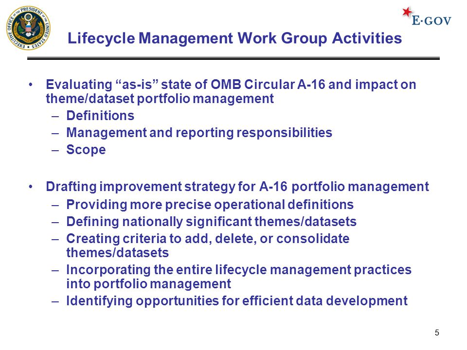 55 Lifecycle Management Work Group Activities Evaluating as-is state of OMB Circular A-16 and impact on theme/dataset portfolio management –Definitions –Management and reporting responsibilities –Scope Drafting improvement strategy for A-16 portfolio management –Providing more precise operational definitions –Defining nationally significant themes/datasets –Creating criteria to add, delete, or consolidate themes/datasets –Incorporating the entire lifecycle management practices into portfolio management –Identifying opportunities for efficient data development