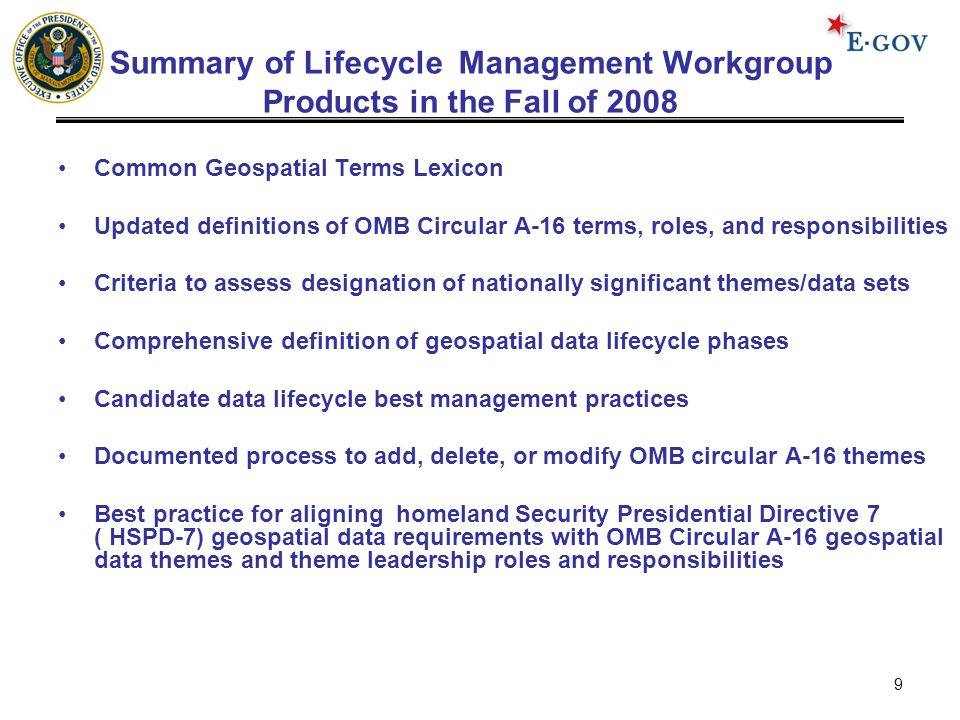 9 Summary of Lifecycle Management Workgroup Products in the Fall of 2008 Common Geospatial Terms Lexicon Updated definitions of OMB Circular A-16 terms, roles, and responsibilities Criteria to assess designation of nationally significant themes/data sets Comprehensive definition of geospatial data lifecycle phases Candidate data lifecycle best management practices Documented process to add, delete, or modify OMB circular A-16 themes Best practice for aligning homeland Security Presidential Directive 7 ( HSPD-7) geospatial data requirements with OMB Circular A-16 geospatial data themes and theme leadership roles and responsibilities