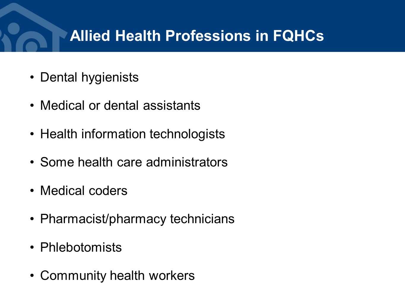 Allied Health Professions in FQHCs Dental hygienists Medical or dental assistants Health information technologists Some health care administrators Medical coders Pharmacist/pharmacy technicians Phlebotomists Community health workers