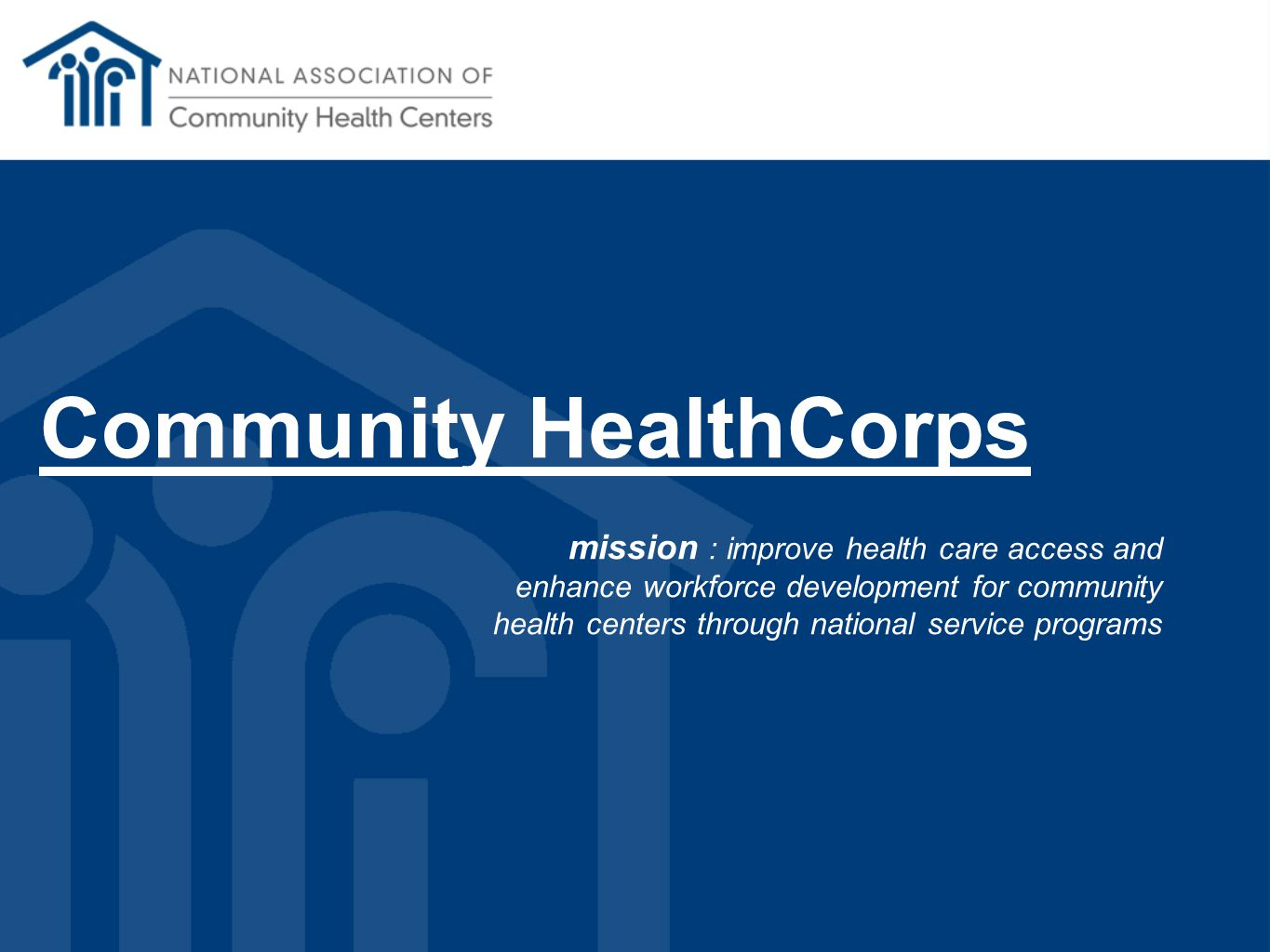 Community HealthCorps mission : improve health care access and enhance workforce development for community health centers through national service programs