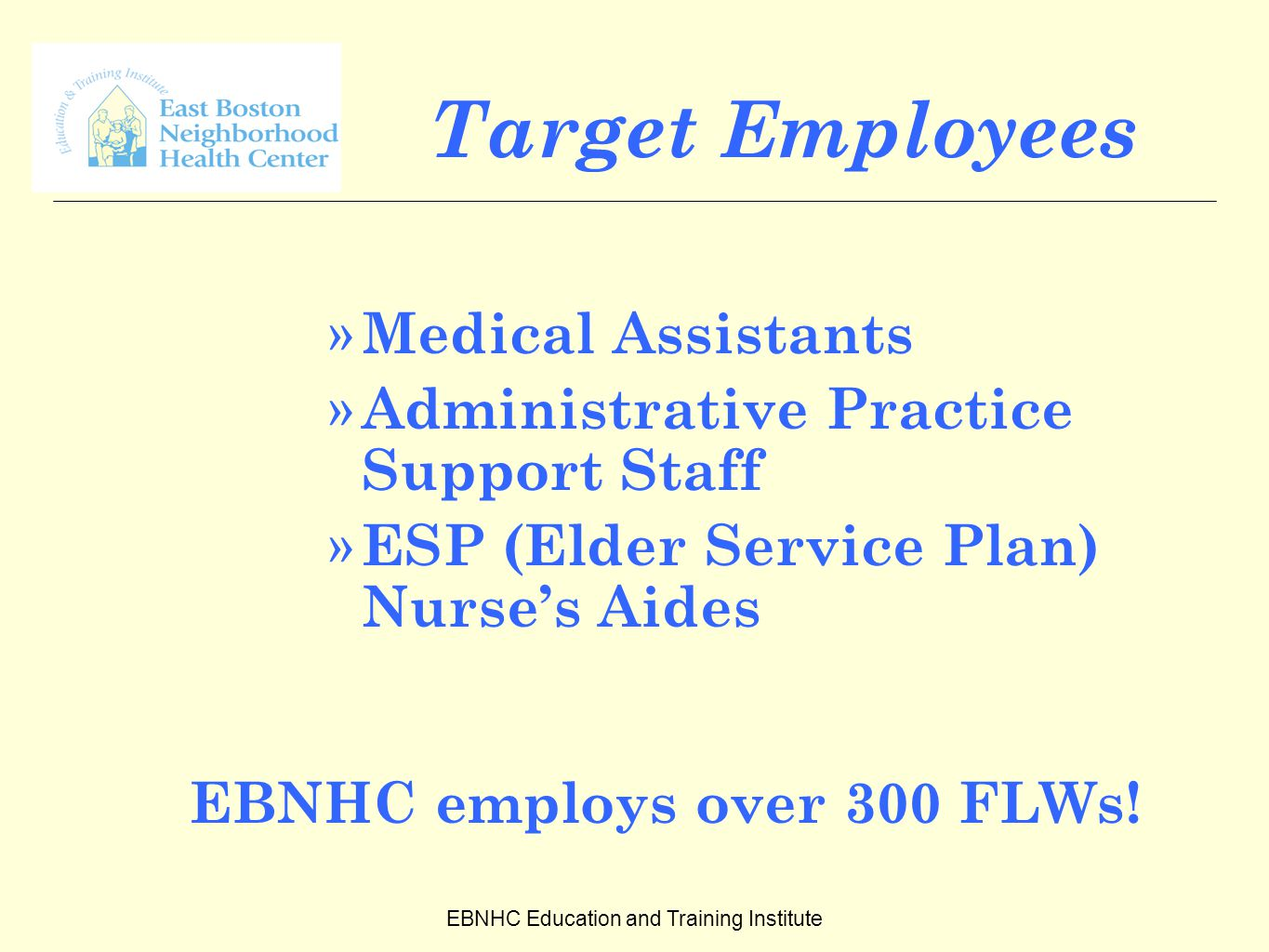 EBNHC Education and Training Institute Target Employees » Medical Assistants » Administrative Practice Support Staff » ESP (Elder Service Plan) Nurse's Aides EBNHC employs over 300 FLWs!