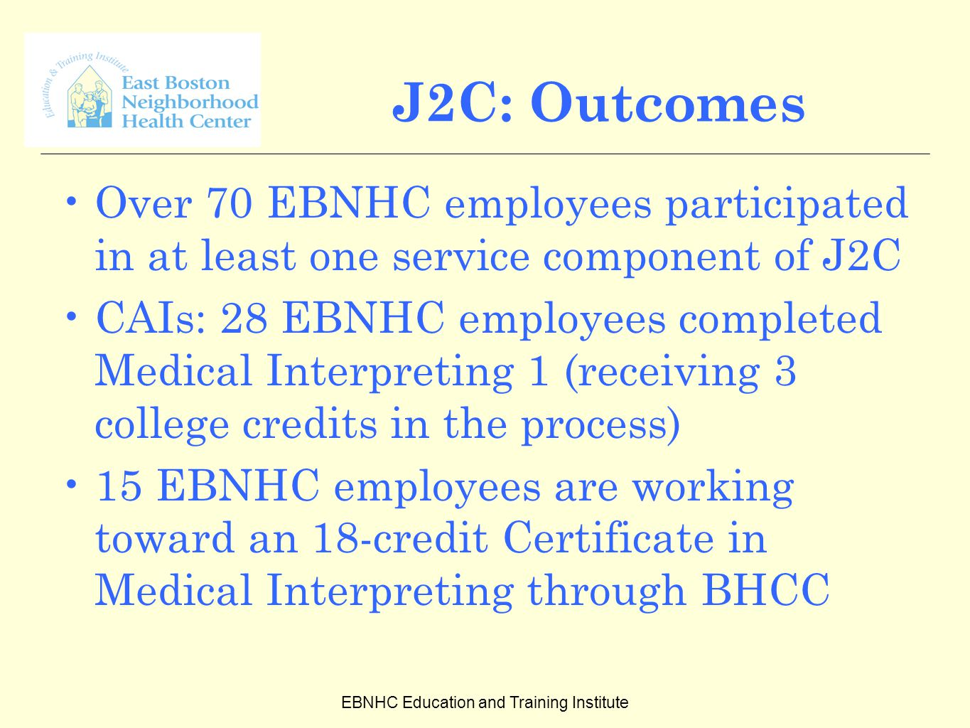 EBNHC Education and Training Institute J2C: Outcomes Over 70 EBNHC employees participated in at least one service component of J2C CAIs: 28 EBNHC employees completed Medical Interpreting 1 (receiving 3 college credits in the process) 15 EBNHC employees are working toward an 18-credit Certificate in Medical Interpreting through BHCC