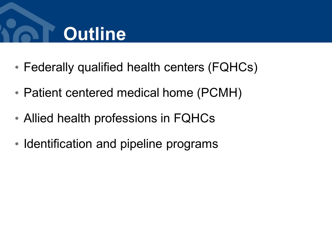 Outline Federally qualified health centers (FQHCs) Patient centered medical home (PCMH) Allied health professions in FQHCs Identification and pipeline programs
