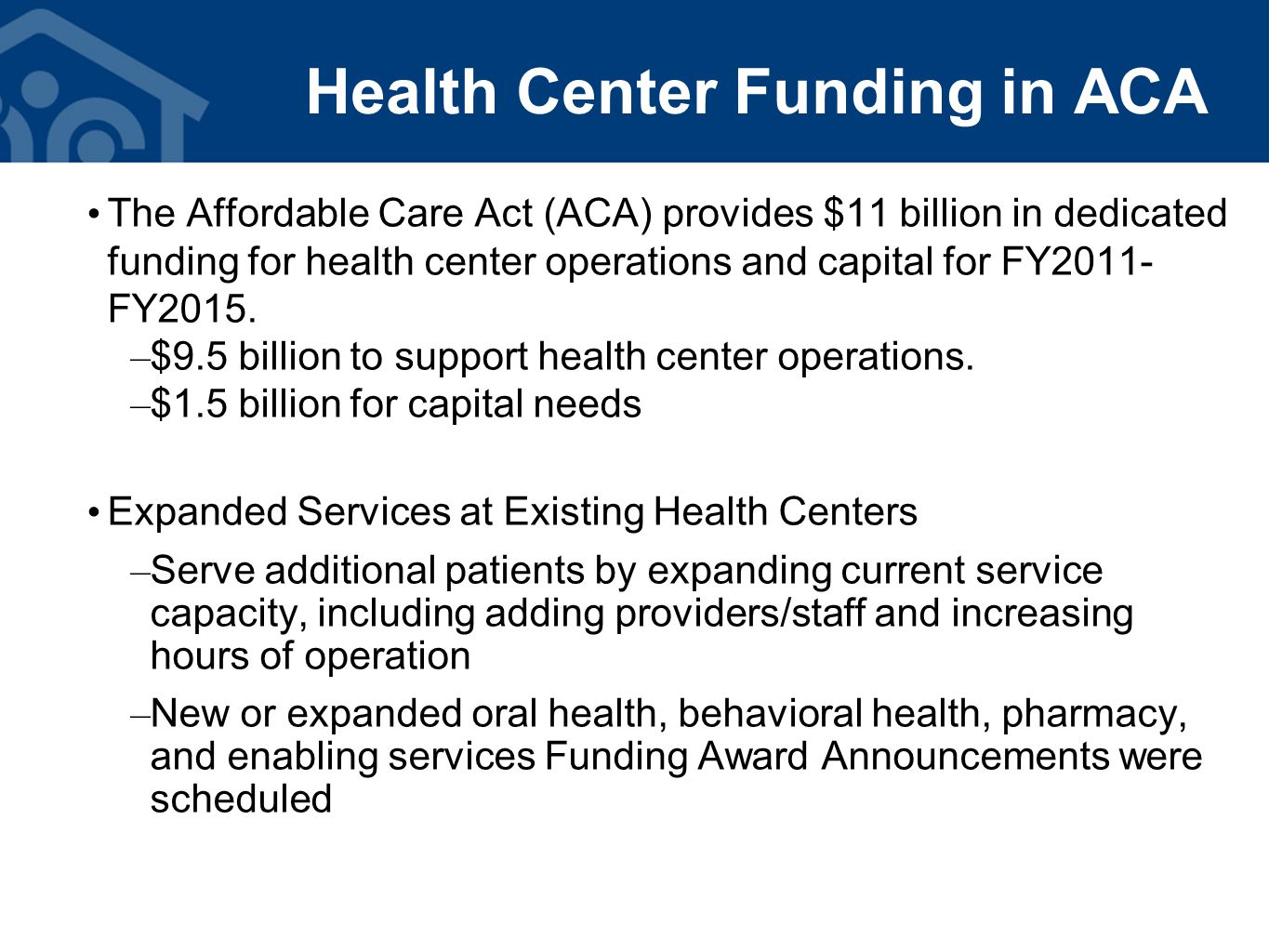 Health Center Funding in ACA The Affordable Care Act (ACA) provides $11 billion in dedicated funding for health center operations and capital for FY2011- FY2015.