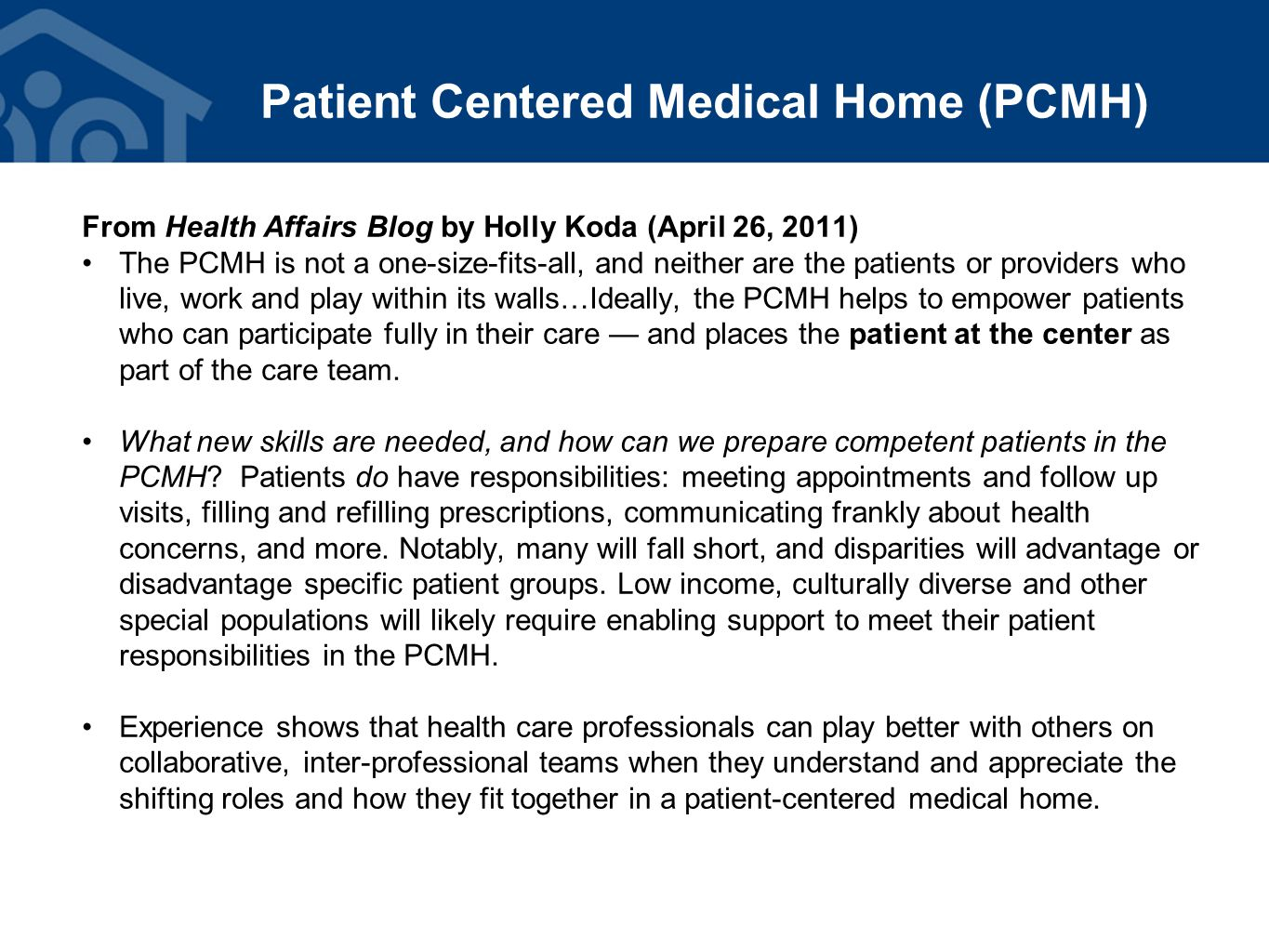 Patient Centered Medical Home (PCMH) From Health Affairs Blog by Holly Koda (April 26, 2011) The PCMH is not a one-size-fits-all, and neither are the patients or providers who live, work and play within its walls…Ideally, the PCMH helps to empower patients who can participate fully in their care — and places the patient at the center as part of the care team.