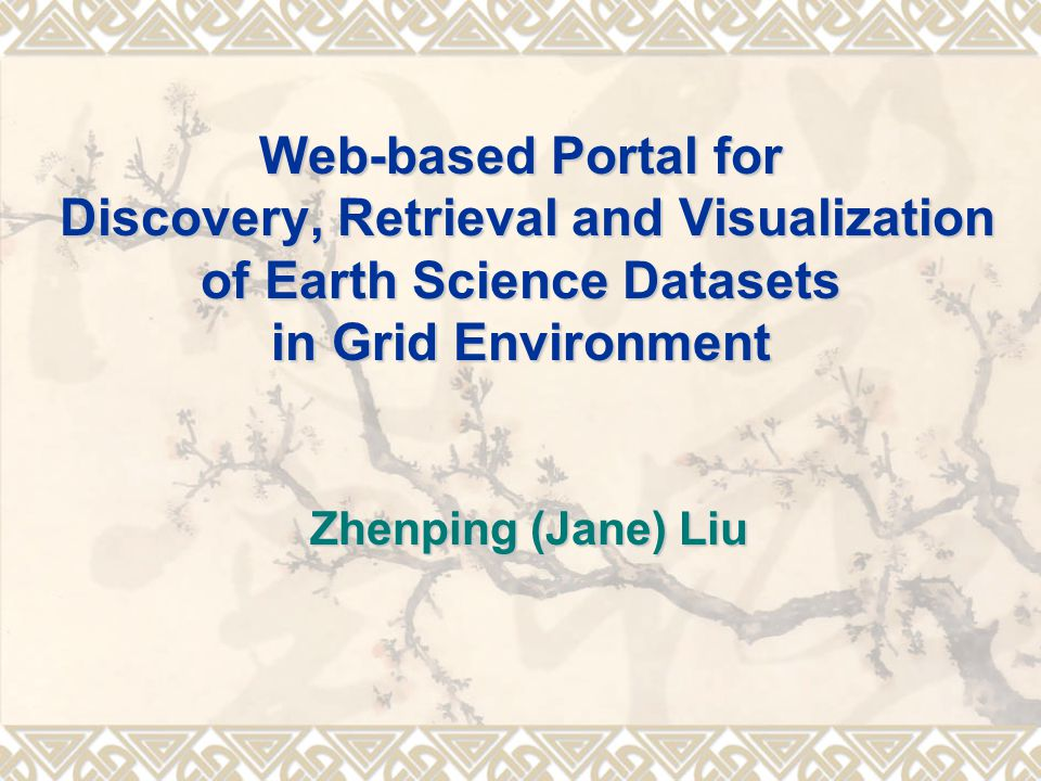 Web-based Portal for Discovery, Retrieval and Visualization of Earth Science Datasets in Grid Environment Zhenping (Jane) Liu