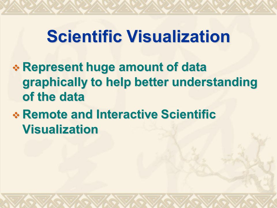 Scientific Visualization  Represent huge amount of data graphically to help better understanding of the data  Remote and Interactive Scientific Visualization