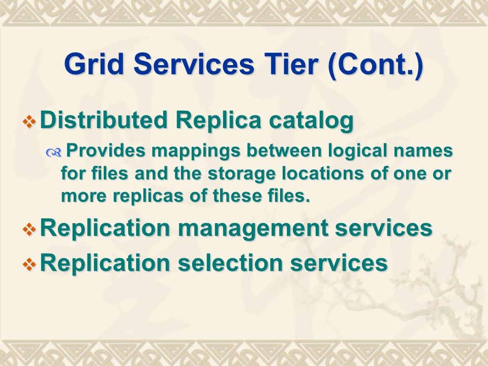 Grid Services Tier (Cont.)  Distributed Replica catalog  Provides mappings between logical names for files and the storage locations of one or more replicas of these files.