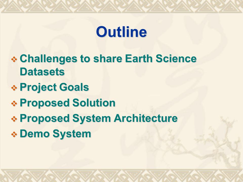 Outline  Challenges to share Earth Science Datasets  Project Goals  Proposed Solution  Proposed System Architecture  Demo System