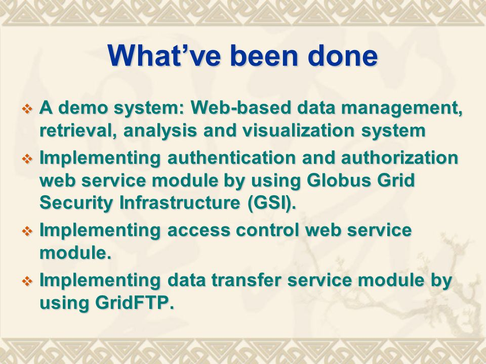 What've been done  A demo system: Web-based data management, retrieval, analysis and visualization system  Implementing authentication and authorization web service module by using Globus Grid Security Infrastructure (GSI).