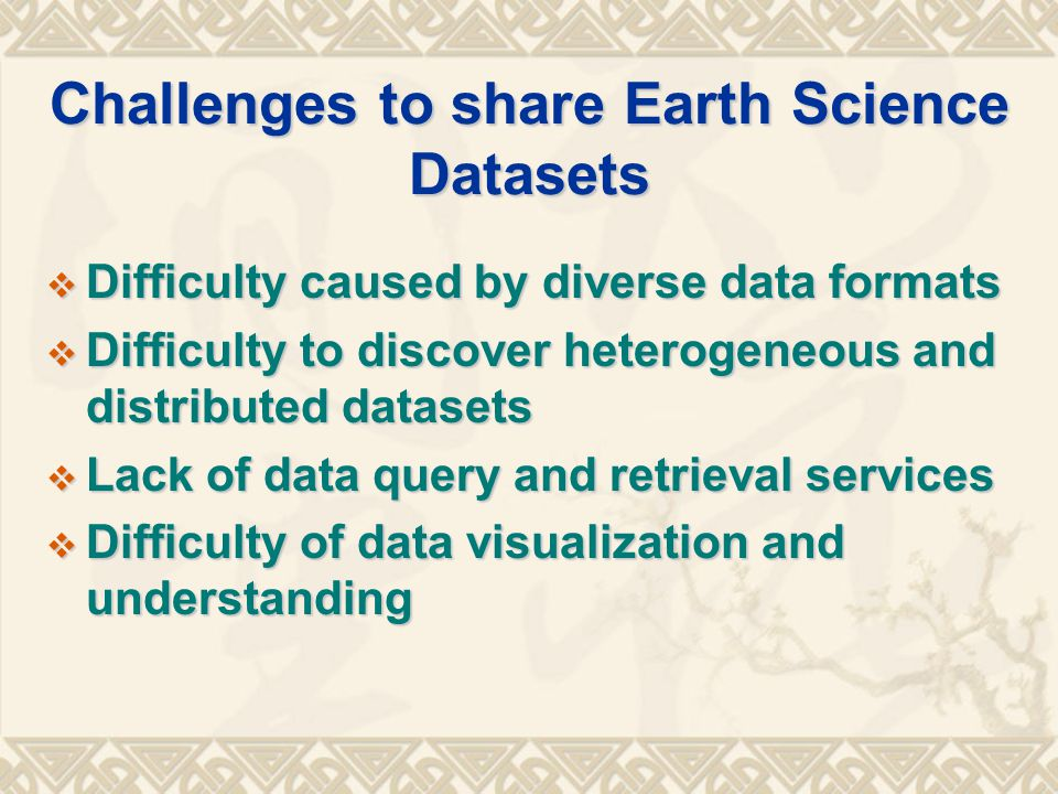 Challenges to share Earth Science Datasets  Difficulty caused by diverse data formats  Difficulty to discover heterogeneous and distributed datasets  Lack of data query and retrieval services  Difficulty of data visualization and understanding