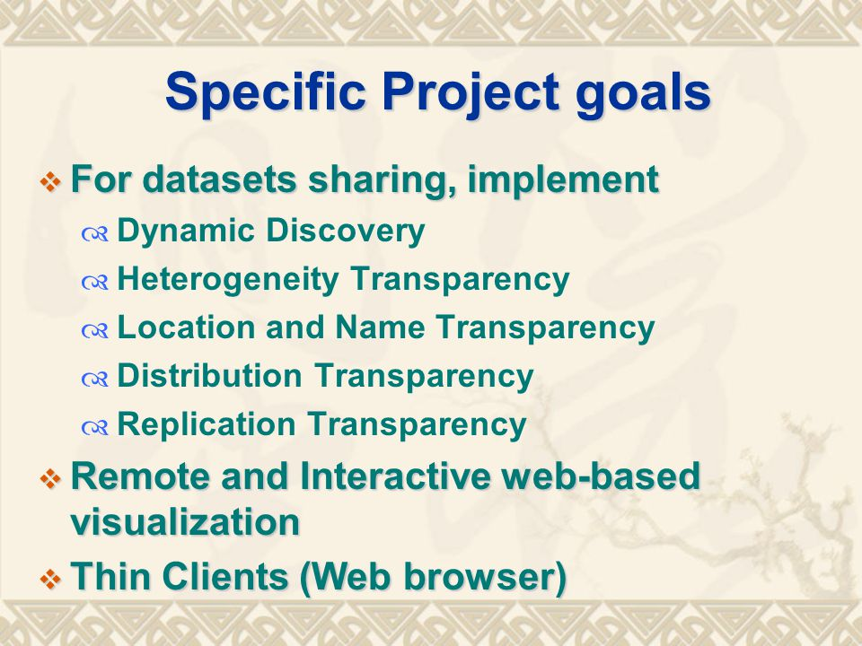 Specific Project goals  For datasets sharing, implement  Dynamic Discovery  Heterogeneity Transparency  Location and Name Transparency  Distribution Transparency  Replication Transparency  Remote and Interactive web-based visualization  Thin Clients (Web browser)