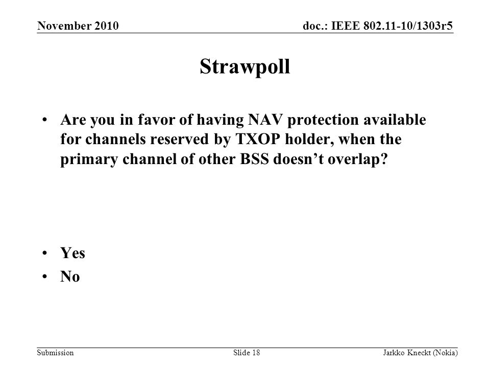 doc.: IEEE /1303r5 Submission November 2010 Jarkko Kneckt (Nokia)Slide 18 Strawpoll Are you in favor of having NAV protection available for channels reserved by TXOP holder, when the primary channel of other BSS doesn't overlap.