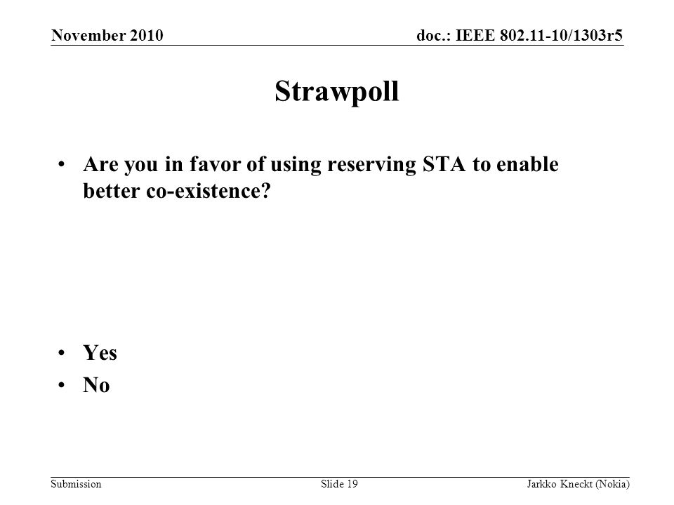 doc.: IEEE /1303r5 Submission November 2010 Jarkko Kneckt (Nokia)Slide 19 Strawpoll Are you in favor of using reserving STA to enable better co-existence.