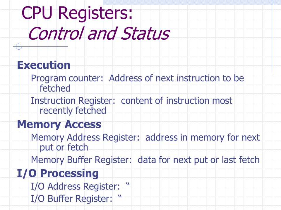 CPU Registers: Control and Status Execution Program counter: Address of next instruction to be fetched Instruction Register: content of instruction most recently fetched Memory Access Memory Address Register: address in memory for next put or fetch Memory Buffer Register: data for next put or last fetch I/O Processing I/O Address Register: I/O Buffer Register: