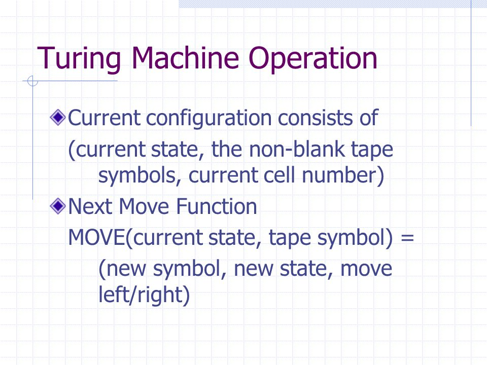 Turing Machine Operation Current configuration consists of (current state, the non-blank tape symbols, current cell number) Next Move Function MOVE(current state, tape symbol) = (new symbol, new state, move left/right)