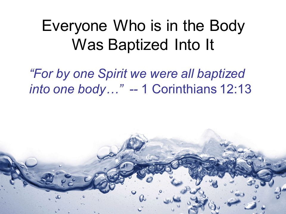 Everyone Who is in the Body Was Baptized Into It For by one Spirit we were all baptized into one body… -- 1 Corinthians 12:13