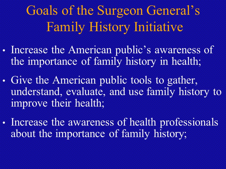 Goals of the Surgeon General's Family History Initiative Increase the American public's awareness of the importance of family history in health; Give the American public tools to gather, understand, evaluate, and use family history to improve their health; Increase the awareness of health professionals about the importance of family history;