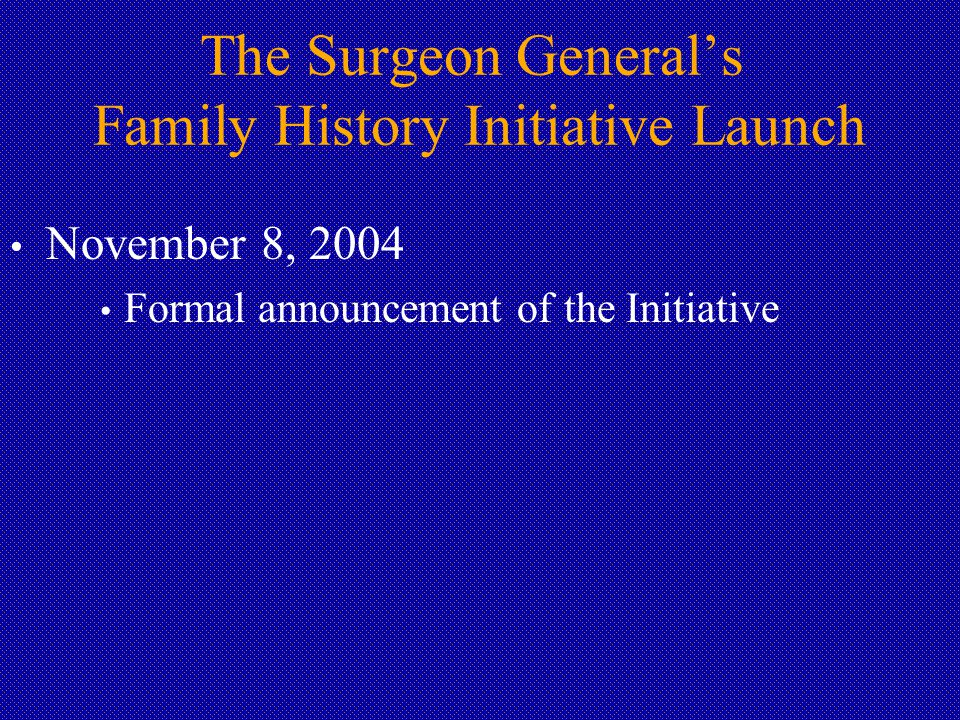The Surgeon General's Family History Initiative Launch November 8, 2004 Formal announcement of the Initiative