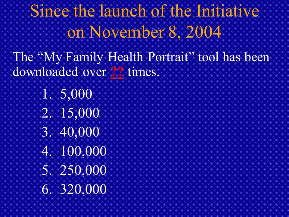 Since the launch of the Initiative on November 8, 2004 The My Family Health Portrait tool has been downloaded over .