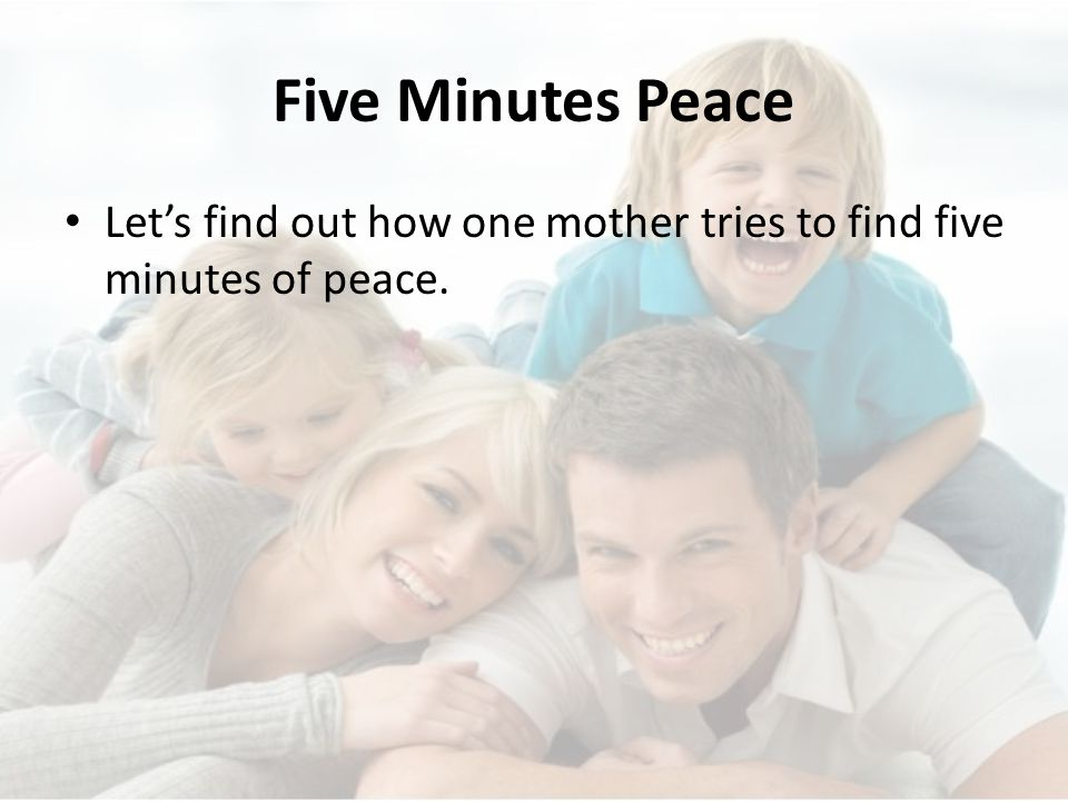 Five Minutes Peace Let's find out how one mother tries to find five minutes of peace.