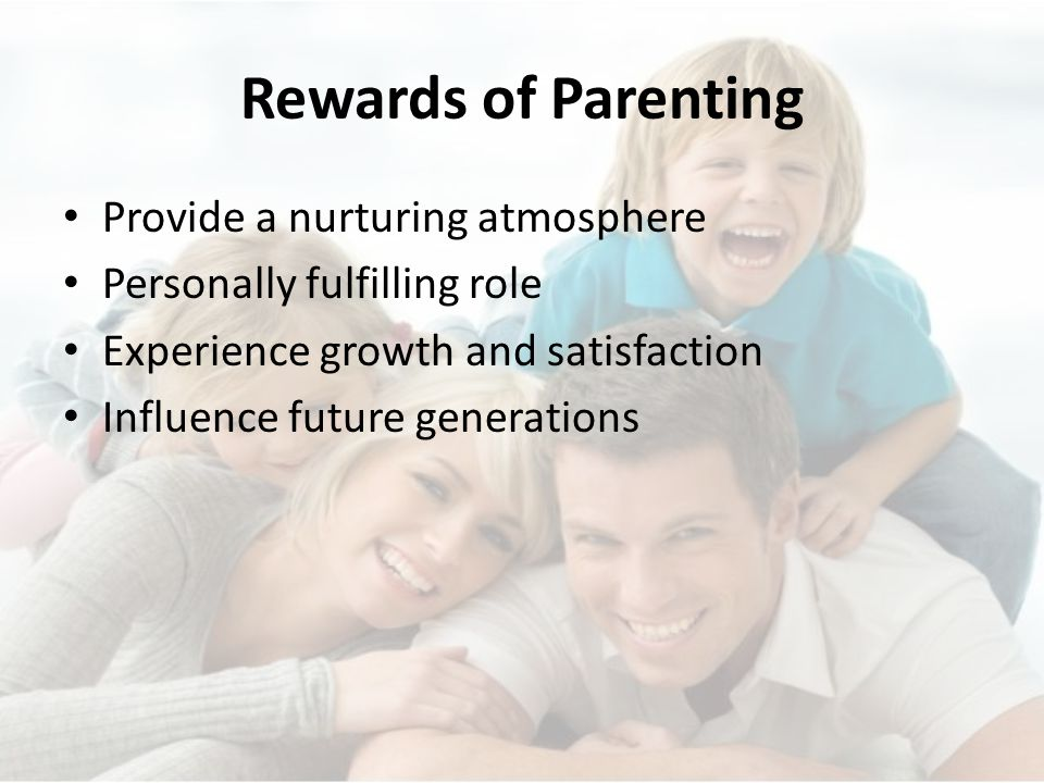 Rewards of Parenting Provide a nurturing atmosphere Personally fulfilling role Experience growth and satisfaction Influence future generations