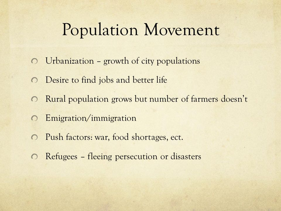 Population Movement Urbanization – growth of city populations Desire to find jobs and better life Rural population grows but number of farmers doesn't Emigration/immigration Push factors: war, food shortages, ect.