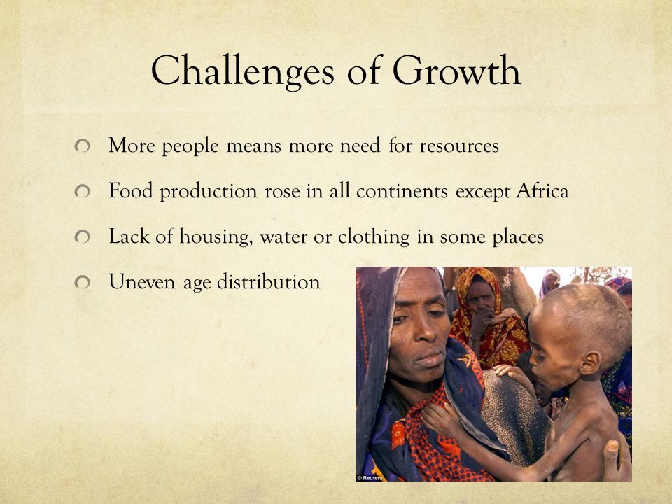 Challenges of Growth More people means more need for resources Food production rose in all continents except Africa Lack of housing, water or clothing in some places Uneven age distribution