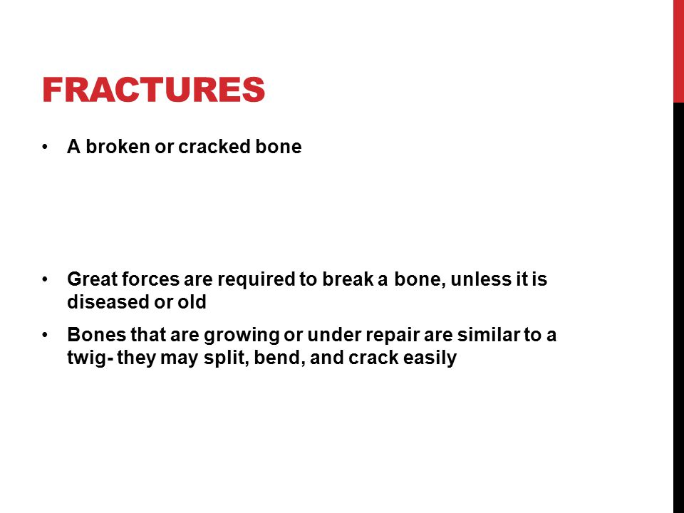 FRACTURES A broken or cracked bone Great forces are required to break a bone, unless it is diseased or old Bones that are growing or under repair are similar to a twig- they may split, bend, and crack easily