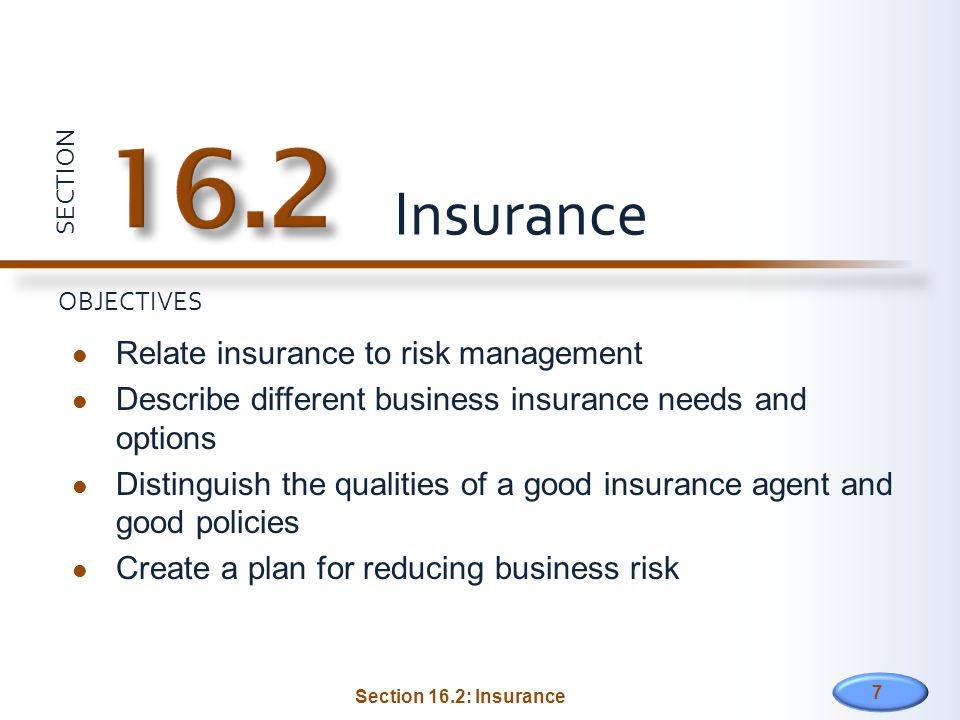 SECTION OBJECTIVES Relate insurance to risk management Describe different business insurance needs and options Distinguish the qualities of a good insurance agent and good policies Create a plan for reducing business risk Insurance 7 Section 16.2: Insurance