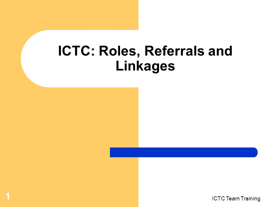 ICTC Team Training 1 ICTC: Roles, Referrals and Linkages