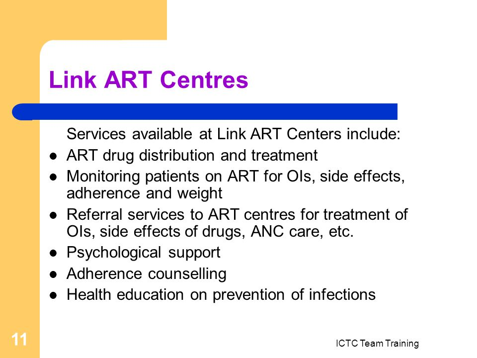 ICTC Team Training 11 Link ART Centres Services available at Link ART Centers include: ART drug distribution and treatment Monitoring patients on ART for OIs, side effects, adherence and weight Referral services to ART centres for treatment of OIs, side effects of drugs, ANC care, etc.