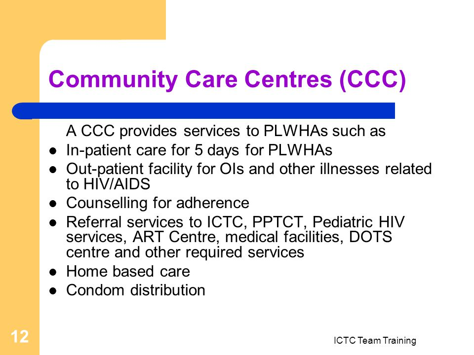 ICTC Team Training 12 Community Care Centres (CCC) A CCC provides services to PLWHAs such as In-patient care for 5 days for PLWHAs Out-patient facility for OIs and other illnesses related to HIV/AIDS Counselling for adherence Referral services to ICTC, PPTCT, Pediatric HIV services, ART Centre, medical facilities, DOTS centre and other required services Home based care Condom distribution