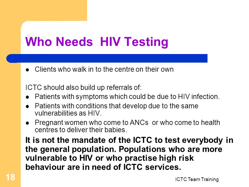 ICTC Team Training 18 Who Needs HIV Testing Clients who walk in to the centre on their own ICTC should also build up referrals of: Patients with symptoms which could be due to HIV infection.