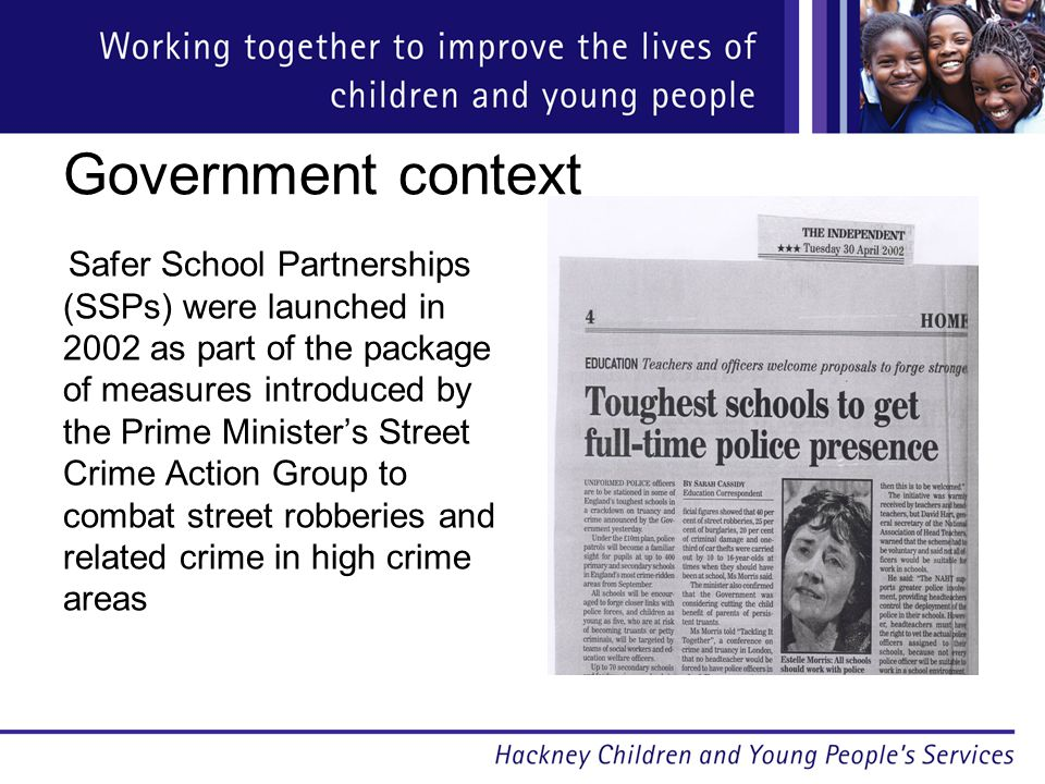 Government context Safer School Partnerships (SSPs) were launched in 2002 as part of the package of measures introduced by the Prime Minister's Street Crime Action Group to combat street robberies and related crime in high crime areas