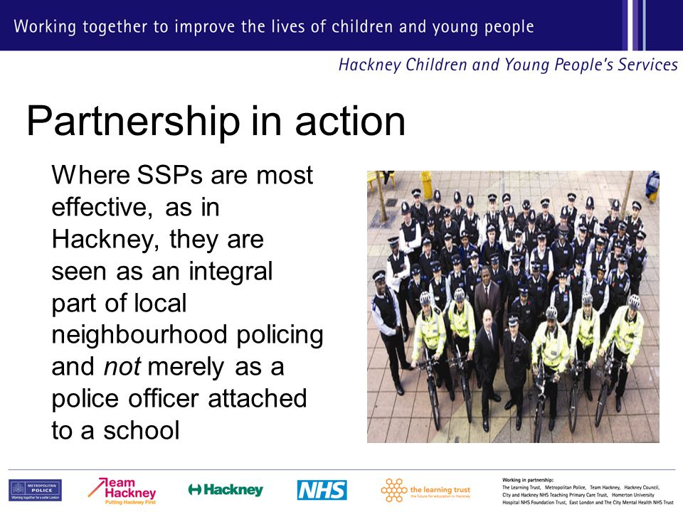 Partnership in action Where SSPs are most effective, as in Hackney, they are seen as an integral part of local neighbourhood policing and not merely as a police officer attached to a school